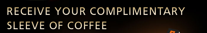 RECEIVE YOUR COMPLIMENTARY SLEEVE OF COFFEE