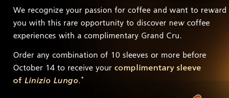 We recognize your passion for coffee and want to reward you with this rare opportunity to discover new coffee experiences with a complimentary Grand Cru. Order any combination of 10 sleeves or more before October 14 to receive your complimentary sleeve of Linizio Lungo.*