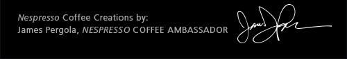 Nespresso Coffee Creations by: James Pergola, NESPRESSO COFFEE AMBASSADOR